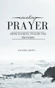 Unveiling Prayer From 2Samuel, Psalms and Proverbs