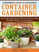 A Beginner's Guide to Successful Container Gardening Learn the Innermost Secrets of Growing Healthy Plants at your Home