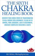 The Sixth Chakra Healing Book - Discover Your Hidden Forces of Transformation To Heal Chronic Disillusionment, Feeling Out of Control, Poor Judgement, Lack of Discernment Obsessive Compulsive Behavior