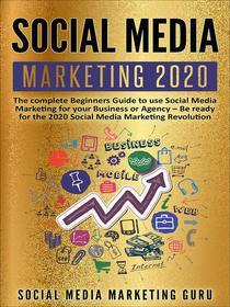 Social Media Marketing 2020: The Complete Beginners Guide to Use Social Media Marketing For Your Business or Agency – Be Ready For The 2020 Social Media Marketing Revolution