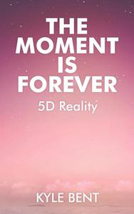 The Moment Is Forever: 5D Reality