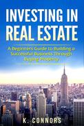 Investing in Real Estate: A Beginners Guide to Building a Successful Business Through Buying Property