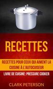 Recettes: Recettes pour ceux qui aiment la cuisine à l'autocuiseur (Livre De Cuisine: Pressure Cooker)