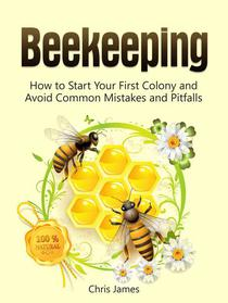 Beekeeping: A Step-By-Step Guide to Beekeeping for Beginners:  How to Start Your First Colony and Avoid Common Mistakes and Pitfalls