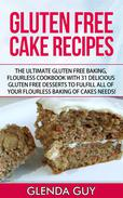 Gluten Free Cake Recipes: The Ultimate Gluten Free Baking, Flourless Cookbook with 31 Delicious Gluten Free Desserts to Fulfill all of your Flourless Baking of Cakes Needs!
