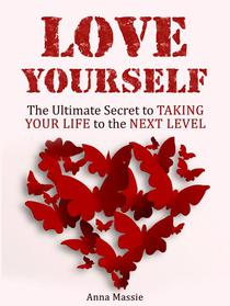 Love Yourself: The Ultimate Secret to Taking Your Life to the Next Level