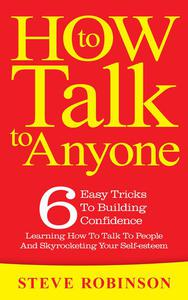 How To Talk To Anyone: 6 Easy Tricks To Building Confidence, Learning How To Talk To People And Skyrocketing Your Self-esteem