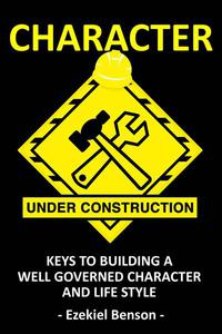 Character Under Construction: Keys to Building A Well Governed Character and Life Style