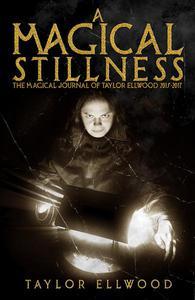A Magical Stillness: The Magical Journals of Taylor Ellwood 2015-2017