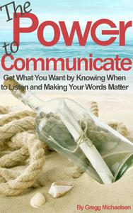 The Power to Communicate: Get What You Want by Knowing When to Listen and Making Your Words Matter