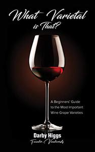What Varietal is That?: A Beginners' Guide to the Most Important Wine Grape Varieties