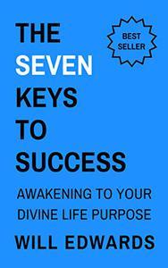 The 7 Keys to Success: Awakening to Your Divine Life Purpose