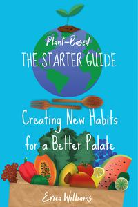 Plant Based. The Starter Guide. Creating New Habits for a Better Palate
