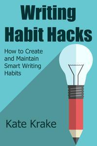 Writing Habit Hacks: How to Create and Maintain Smart Writing Habits