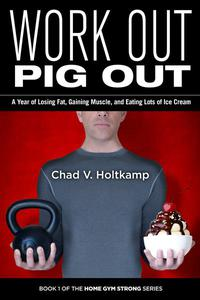 Work Out Pig Out: A Year of Losing Fat, Gaining Muscle, and Eating Lots of Ice Cream