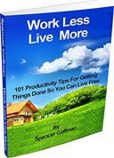 Work Less Live More: 101 Productivity Tips For Getting Things Done So You Can Live Free