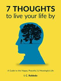 7 Thoughts to Live Your Life By: A Guide to the Happy, Peaceful, & Meaningful Life