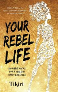 Your Rebel Life: How to transform the ten most important pillars of your life.