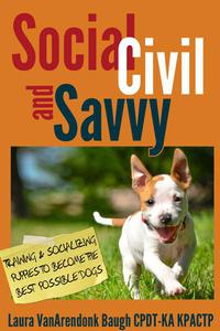 Social, Civil, and Savvy: Training and Socializing Puppies to Become the Best Possible Dogs