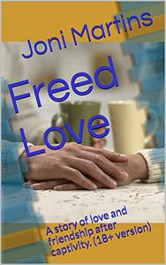 Freed Love: A story of love and friendship after captivity. (18+ version)