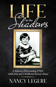 Life in the Shadows: A Journey Overcoming PTSD, Addiction And Childhood Sexual Abuse