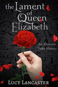The Lament of Queen Elizabeth: An Alternate Tudor History