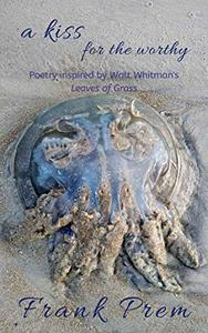 a kiss for the worthy: Poetry inspired by the Walt Whitman poem 'Leaves of Grass'