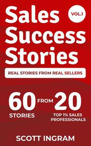 Sales Success Stories - 60 Stories from 20 Top 1% Sales Professionals