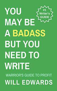 You May be a Badass But You Need to Write!: A Warrior's Guide to Profit
