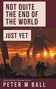Not Quite The End Of The World Just Yet: Short Stories & Strange Futures