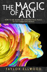 The Magic of Art: How to Use Sacred Art and Practical Magic to Get Consistent Results