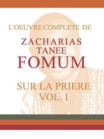 L'Oeuvre Compléte de Zacharias Tanee Fomum Sur la Prière (volume 1)