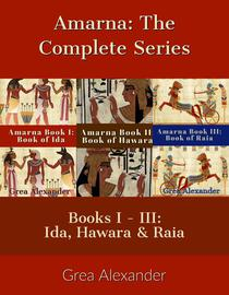 Amarna The Complete Series: Books I - III: Ida, Hawara & Raia: A fictional interpretation of the true events that took place in Ancient Egypt & Hattusa before & after Pharaoh Tutankhamun's death