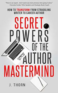 Secret Powers of the Author Mastermind: How to Transform from Struggling Writer to Career Author