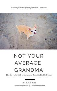 Not Your Average Grandma: The Story of a Little Senior Rescue Dog With Big Life Lessons