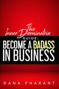 The Inner Dominatrix Guide: Become a Badass in Business
