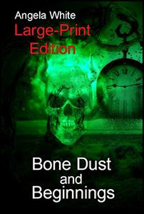 Bone Dust and Beginnings Large Print Edition