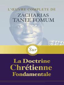 L'œuvre Complète de Zacharias Tanee Fomum Sur la Doctrine Chrétienne Fondamentale