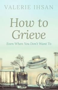 How to Grieve: Even when you don't want to
