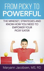 From Picky to Powerful: The Mindset, Strategies, and Know-How You Need to Empower Your Picky Eater