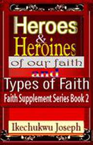 Heroes and Heroines of our Faith and Types of Faith