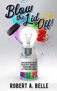 Blow the Lid Off: Reclaim Your Stolen Creativity, Increase Your Income, and Let Your Light Shine!