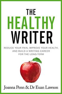 The Healthy Writer: Reduce your pain, improve your health, and build a writing career for the long term