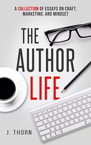 The Author Life: A Collection of Essays on Craft, Marketing, and Mindset