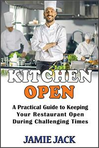 Kitchen Open: A Practical Guide to Keeping Your Restaurant Open During Challenging Times