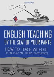 English Teaching By The Seat of Your Pants: How To Teach Without Technology And Other Conveniences
