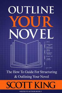 Outline Your Novel: The How To Guide for Structuring and Outlining Your Novel