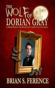 The Wolf of Dorian Gray: A Werewolf Spawned by the Evil of Man