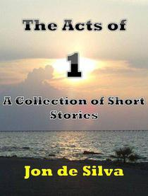 The Acts of 1 - A Collection of Short Stories