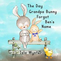 The Day Grandpa Bunny Forgot Ben's Name: A picture book about dementia